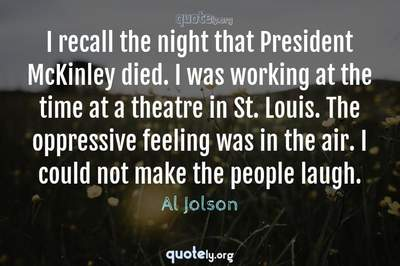 Photo Quote of I recall the night that President McKinley died. I was working at the time at a theatre in St. Louis. The oppressive feeling was in the air. I could not make the people laugh.