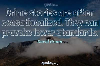 Photo Quote of Crime stories are often sensationalized. They can provoke lower standards.