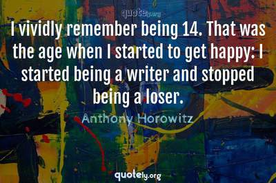 Photo Quote of I vividly remember being 14. That was the age when I started to get happy: I started being a writer and stopped being a loser.
