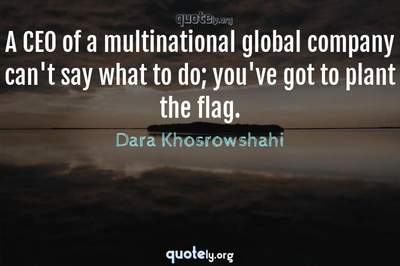 Photo Quote of A CEO of a multinational global company can't say what to do; you've got to plant the flag.