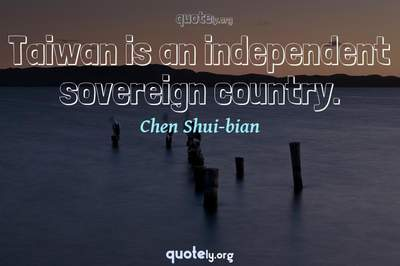 Photo Quote of Taiwan is an independent sovereign country.