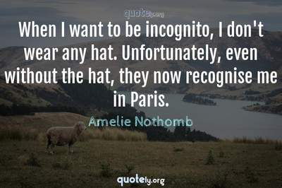Photo Quote of When I want to be incognito, I don't wear any hat. Unfortunately, even without the hat, they now recognise me in Paris.