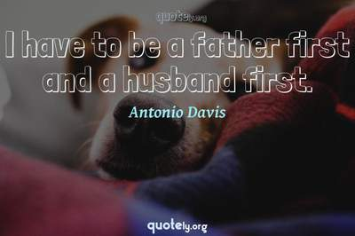 Photo Quote of I have to be a father first and a husband first.
