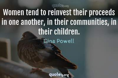 Photo Quote of Women tend to reinvest their proceeds in one another, in their communities, in their children.