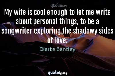 Photo Quote of My wife is cool enough to let me write about personal things, to be a songwriter exploring the shadowy sides of love.