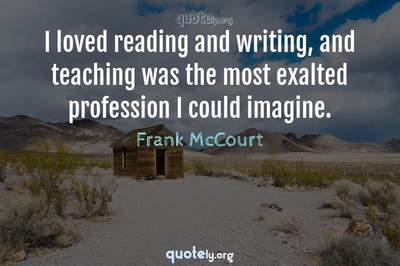 Photo Quote of I loved reading and writing, and teaching was the most exalted profession I could imagine.
