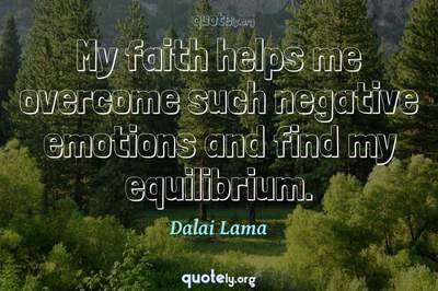 Photo Quote of My faith helps me overcome such negative emotions and find my equilibrium.