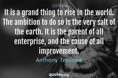 Photo Quote of It is a grand thing to rise in the world. The ambition to do so is the very salt of the earth. It is the parent of all enterprise, and the cause of all improvement.