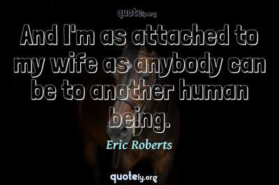 Photo Quote of And I'm as attached to my wife as anybody can be to another human being.