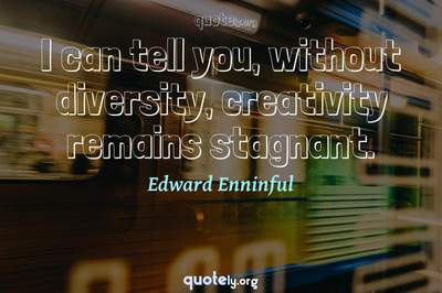 Photo Quote of I can tell you, without diversity, creativity remains stagnant.