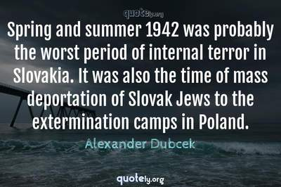 Photo Quote of Spring and summer 1942 was probably the worst period of internal terror in Slovakia. It was also the time of mass deportation of Slovak Jews to the extermination camps in Poland.