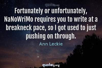 Photo Quote of Fortunately or unfortunately, NaNoWriMo requires you to write at a breakneck pace, so I got used to just pushing on through.