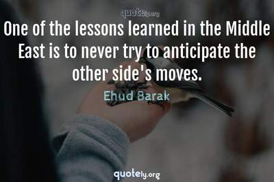 Photo Quote of One of the lessons learned in the Middle East is to never try to anticipate the other side's moves.