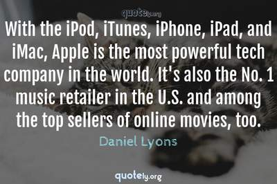 Photo Quote of With the iPod, iTunes, iPhone, iPad, and iMac, Apple is the most powerful tech company in the world. It's also the No. 1 music retailer in the U.S. and among the top sellers of online movies, too.
