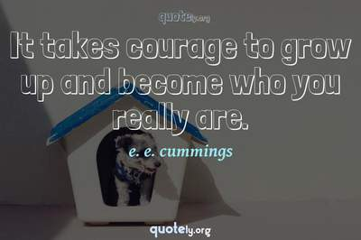 Photo Quote of It takes courage to grow up and become who you really are.