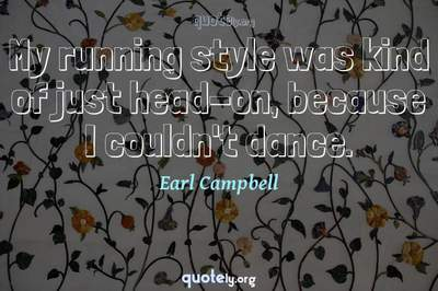 Photo Quote of My running style was kind of just head-on, because I couldn't dance.