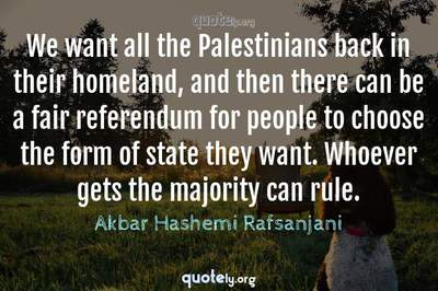 Photo Quote of We want all the Palestinians back in their homeland, and then there can be a fair referendum for people to choose the form of state they want. Whoever gets the majority can rule.