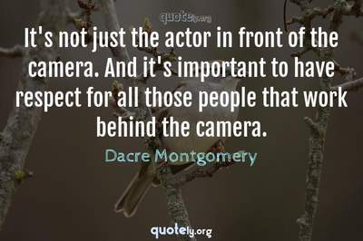 Photo Quote of It's not just the actor in front of the camera. And it's important to have respect for all those people that work behind the camera.