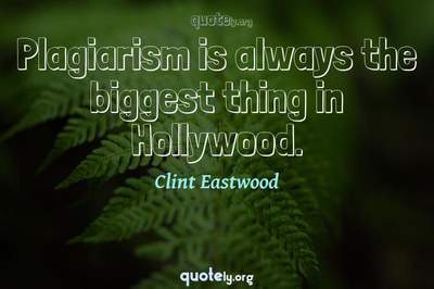 Photo Quote of Plagiarism is always the biggest thing in Hollywood.