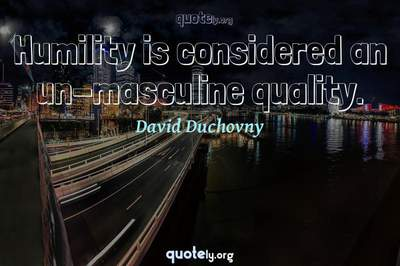Photo Quote of Humility is considered an un-masculine quality.