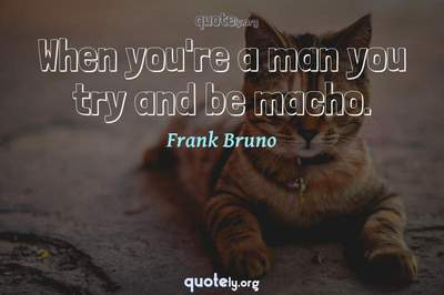 Photo Quote of When you're a man you try and be macho.