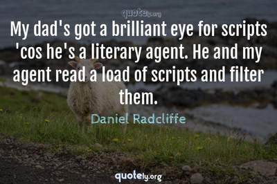 Photo Quote of My dad's got a brilliant eye for scripts 'cos he's a literary agent. He and my agent read a load of scripts and filter them.