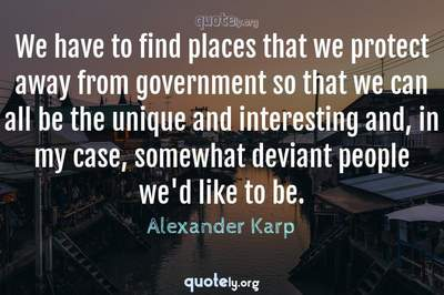 Photo Quote of We have to find places that we protect away from government so that we can all be the unique and interesting and, in my case, somewhat deviant people we'd like to be.
