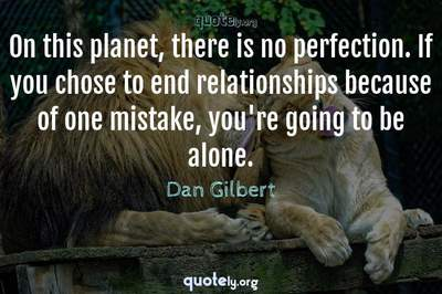 Photo Quote of On this planet, there is no perfection. If you chose to end relationships because of one mistake, you're going to be alone.