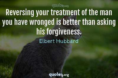 Photo Quote of Reversing your treatment of the man you have wronged is better than asking his forgiveness.