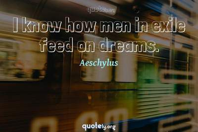 Photo Quote of I know how men in exile feed on dreams.