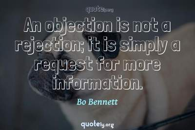 Photo Quote of An objection is not a rejection; it is simply a request for more information.