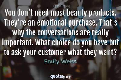 Photo Quote of You don't need most beauty products. They're an emotional purchase. That's why the conversations are really important. What choice do you have but to ask your customer what they want?