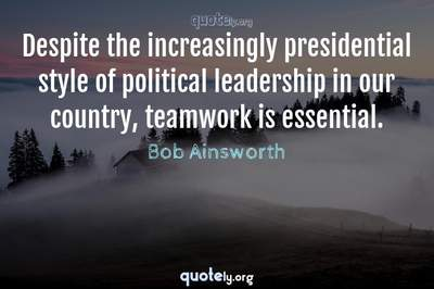 Photo Quote of Despite the increasingly presidential style of political leadership in our country, teamwork is essential.