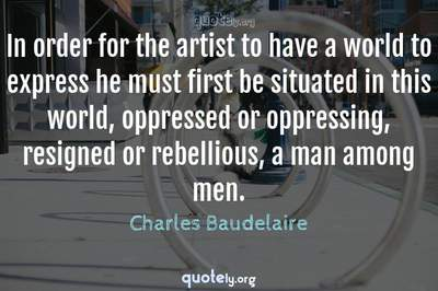 Photo Quote of In order for the artist to have a world to express he must first be situated in this world, oppressed or oppressing, resigned or rebellious, a man among men.