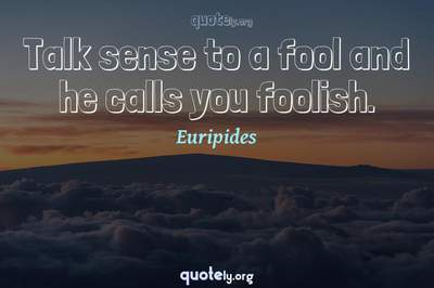 Photo Quote of Talk sense to a fool and he calls you foolish.