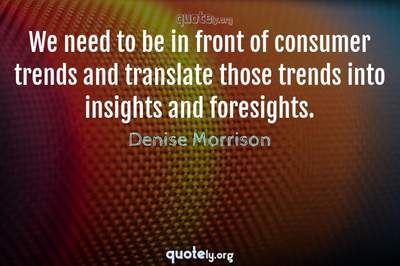 Photo Quote of We need to be in front of consumer trends and translate those trends into insights and foresights.