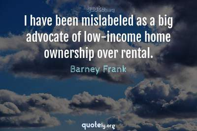 Photo Quote of I have been mislabeled as a big advocate of low-income home ownership over rental.
