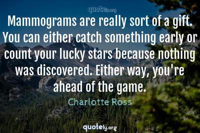 Photo Quote of Mammograms are really sort of a gift. You can either catch something early or count your lucky stars because nothing was discovered. Either way, you're ahead of the game.