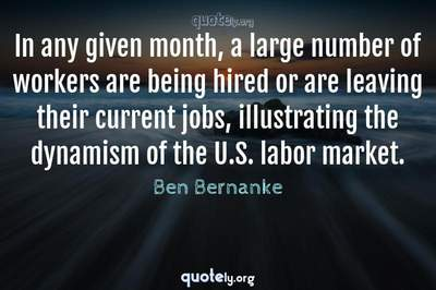 Photo Quote of In any given month, a large number of workers are being hired or are leaving their current jobs, illustrating the dynamism of the U.S. labor market.