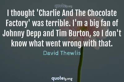 Photo Quote of I thought 'Charlie And The Chocolate Factory' was terrible. I'm a big fan of Johnny Depp and Tim Burton, so I don't know what went wrong with that.