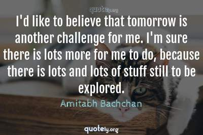 Photo Quote of I'd like to believe that tomorrow is another challenge for me. I'm sure there is lots more for me to do, because there is lots and lots of stuff still to be explored.