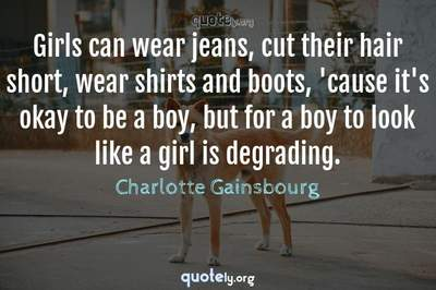Photo Quote of Girls can wear jeans, cut their hair short, wear shirts and boots, 'cause it's okay to be a boy, but for a boy to look like a girl is degrading.
