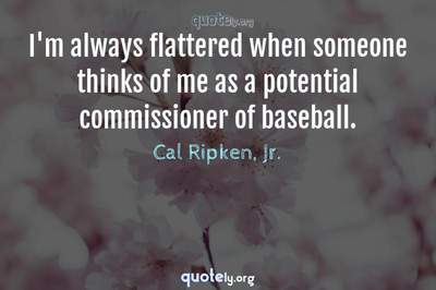 Photo Quote of I'm always flattered when someone thinks of me as a potential commissioner of baseball.