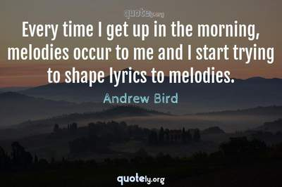 Photo Quote of Every time I get up in the morning, melodies occur to me and I start trying to shape lyrics to melodies.