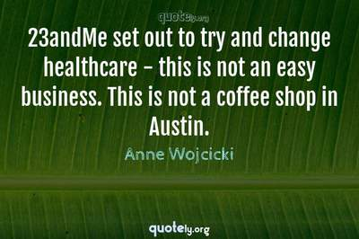 Photo Quote of 23andMe set out to try and change healthcare - this is not an easy business. This is not a coffee shop in Austin.