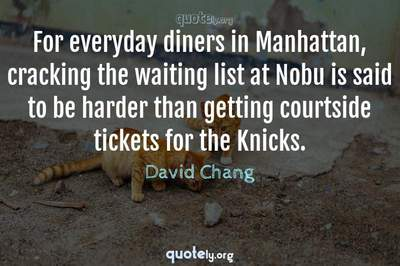 Photo Quote of For everyday diners in Manhattan, cracking the waiting list at Nobu is said to be harder than getting courtside tickets for the Knicks.