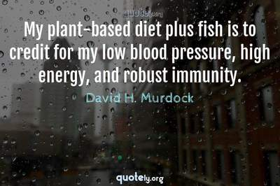 Photo Quote of My plant-based diet plus fish is to credit for my low blood pressure, high energy, and robust immunity.