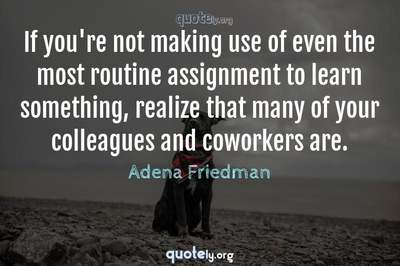 Photo Quote of If you're not making use of even the most routine assignment to learn something, realize that many of your colleagues and coworkers are.