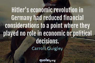 Photo Quote of Hitler's economic revolution in Germany had reduced financial considerations to a point where they played no role in economic or political decisions.