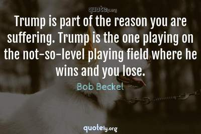 Photo Quote of Trump is part of the reason you are suffering. Trump is the one playing on the not-so-level playing field where he wins and you lose.